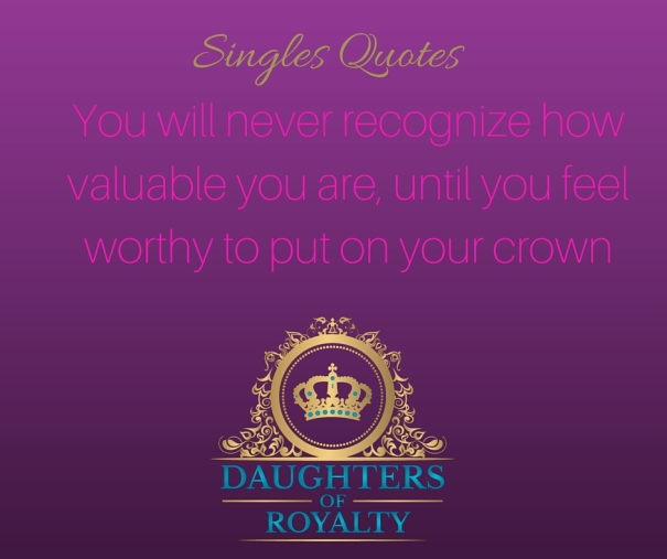 You will never recognize howvaluable you are, until you feelworthy to put on your crown